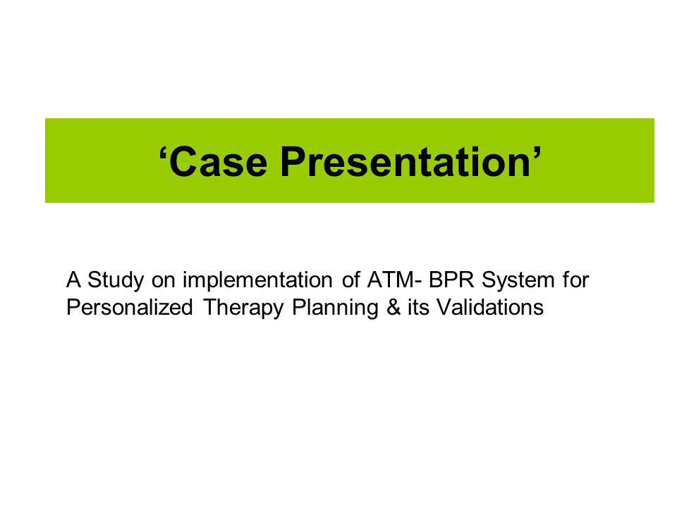 Case Presentation A Study on implementation of ATM- BPR System for Personalized Therapy Planning & its Validations