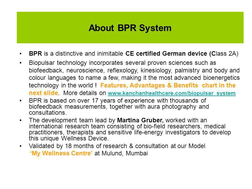 About BPR System BPR is a distinctive and inimitable CE certified German device (Class 2A) Biopulsar technology incorporates several proven sciences such as biofeedback, neuroscience, reflexology, kinesiology, palmistry and body and colour languages to name a few, making it the most advanced bioenergetics technology in the world .