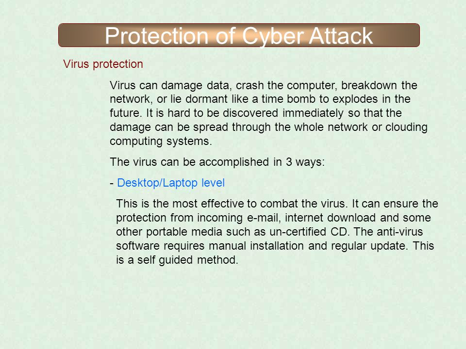 Protection of Cyber Attack Virus protection Virus can damage data, crash the computer, breakdown the network, or lie dormant like a time bomb to explo