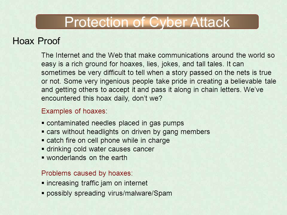 Protection of Cyber Attack Hoax Proof The Internet and the Web that make communications around the world so easy is a rich ground for hoaxes, lies, jo