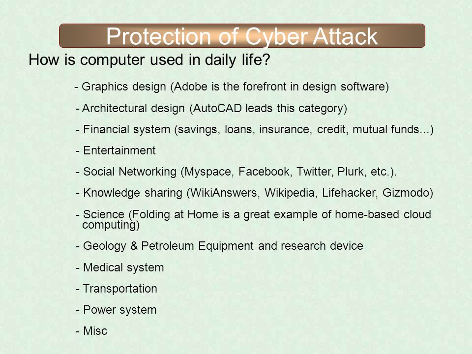 Protection of Cyber Attack How is computer used in daily life? - Graphics design (Adobe is the forefront in design software) - Architectural design (A