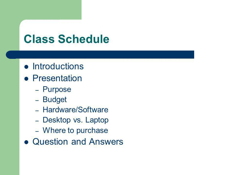Class Schedule Introductions Presentation – Purpose – Budget – Hardware/Software – Desktop vs.