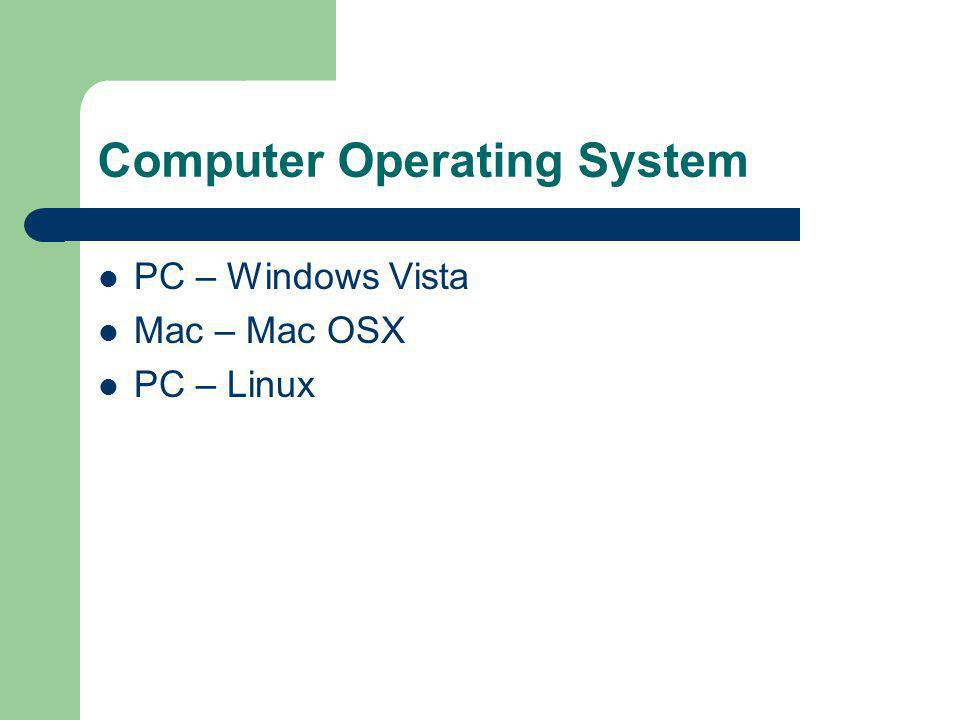 Computer Operating System PC – Windows Vista Mac – Mac OSX PC – Linux