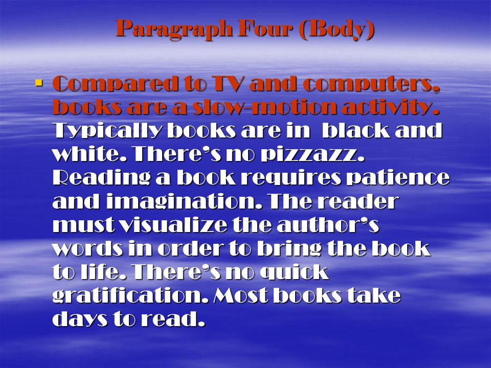 Paragraph Four (Body) Compared to TV and computers, books are a slow-motion activity.