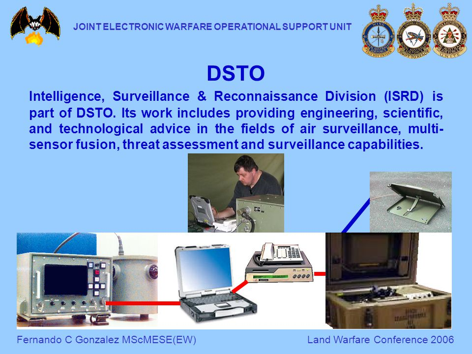 Fernando C Gonzalez MScMESE(EW)Land Warfare Conference 2006 JOINT ELECTRONIC WARFARE OPERATIONAL SUPPORT UNIT DSTO Intelligence, Surveillance & Reconnaissance Division (ISRD) is part of DSTO.