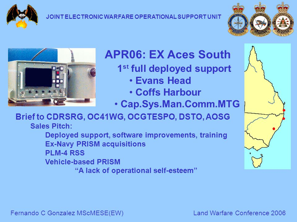 Fernando C Gonzalez MScMESE(EW)Land Warfare Conference 2006 JOINT ELECTRONIC WARFARE OPERATIONAL SUPPORT UNIT 1 st full deployed support Evans Head Coffs Harbour Cap.Sys.Man.Comm.MTG Brief to CDRSRG, OC41WG, OCGTESPO, DSTO, AOSG Sales Pitch: Deployed support, software improvements, training Ex-Navy PRISM acquisitions PLM-4 RSS Vehicle-based PRISM A lack of operational self-esteem APR06: EX Aces South