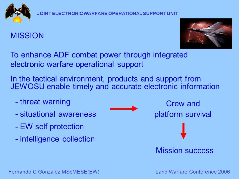 Fernando C Gonzalez MScMESE(EW)Land Warfare Conference 2006 JOINT ELECTRONIC WARFARE OPERATIONAL SUPPORT UNIT MISSION To enhance ADF combat power through integrated electronic warfare operational support In the tactical environment, products and support from JEWOSU enable timely and accurate electronic information - threat warning - situational awareness - EW self protection - intelligence collection Crew and platform survival Mission success