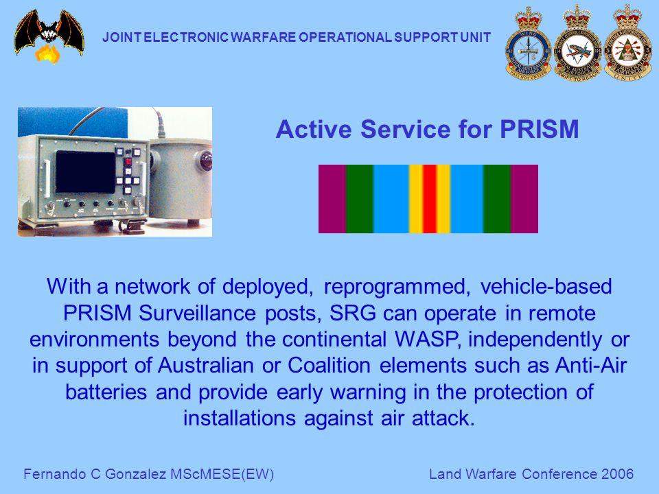 Fernando C Gonzalez MScMESE(EW)Land Warfare Conference 2006 JOINT ELECTRONIC WARFARE OPERATIONAL SUPPORT UNIT Active Service for PRISM With a network of deployed, reprogrammed, vehicle-based PRISM Surveillance posts, SRG can operate in remote environments beyond the continental WASP, independently or in support of Australian or Coalition elements such as Anti-Air batteries and provide early warning in the protection of installations against air attack.