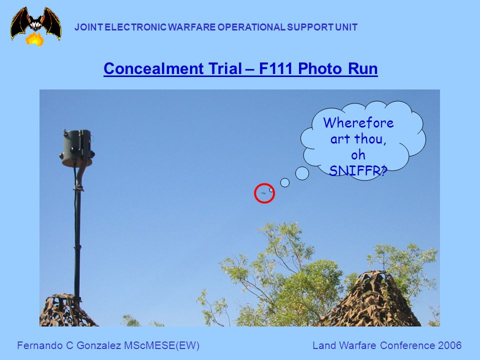 Fernando C Gonzalez MScMESE(EW)Land Warfare Conference 2006 JOINT ELECTRONIC WARFARE OPERATIONAL SUPPORT UNIT Concealment Trial – F111 Photo Run Wherefore art thou, oh SNIFFR