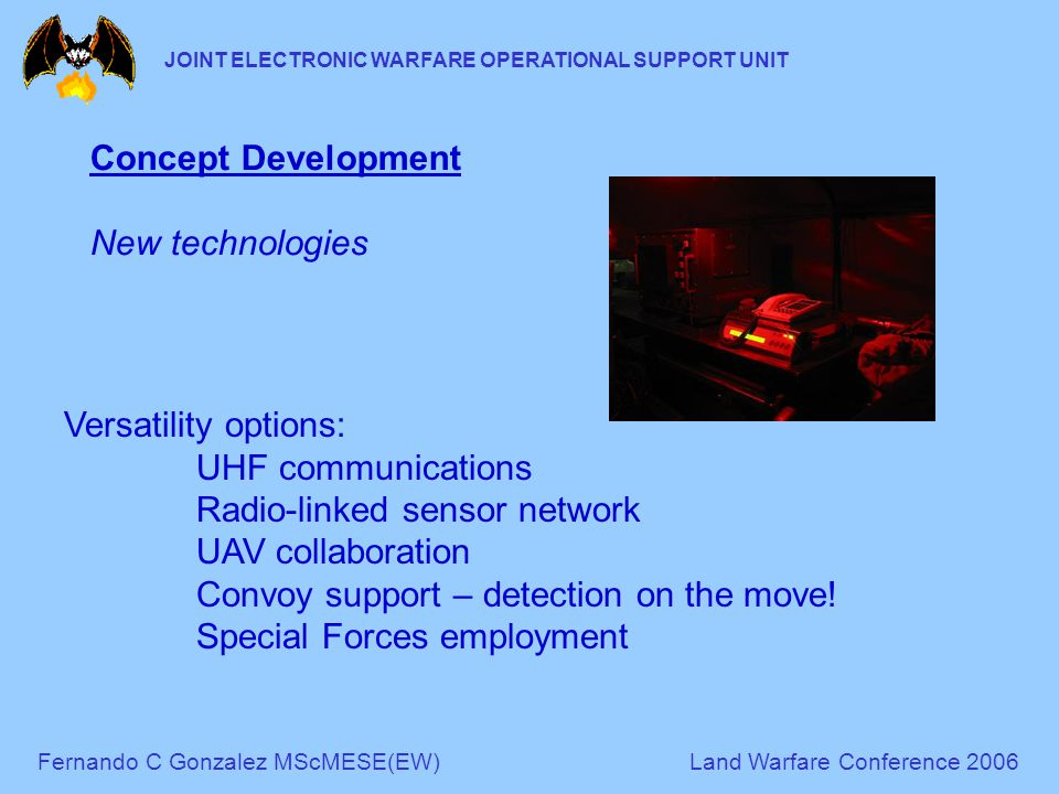 Fernando C Gonzalez MScMESE(EW)Land Warfare Conference 2006 JOINT ELECTRONIC WARFARE OPERATIONAL SUPPORT UNIT Concept Development New technologies Versatility options: UHF communications Radio-linked sensor network UAV collaboration Convoy support – detection on the move.