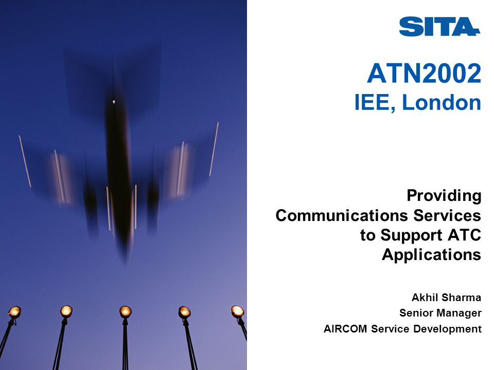ATN2002 IEE, London Providing Communications Services to Support ATC Applications Akhil Sharma Senior Manager AIRCOM Service Development