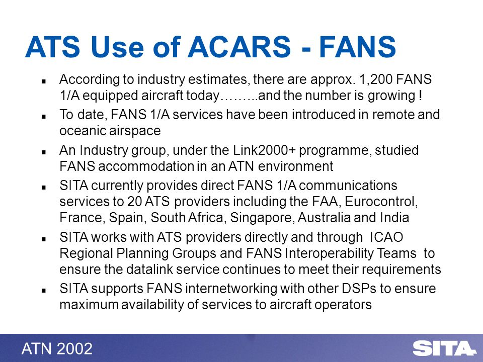 ATN 2002 According to industry estimates, there are approx. 1,200 FANS 1/A equipped aircraft today……...and the number is growing ! To date, FANS 1/A s