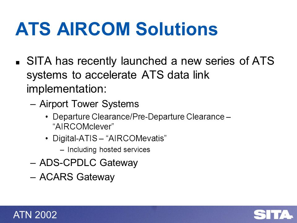 ATN 2002 ATS AIRCOM Solutions SITA has recently launched a new series of ATS systems to accelerate ATS data link implementation: –Airport Tower Systems Departure Clearance/Pre-Departure Clearance – AIRCOMclever Digital-ATIS – AIRCOMevatis –Including hosted services –ADS-CPDLC Gateway –ACARS Gateway