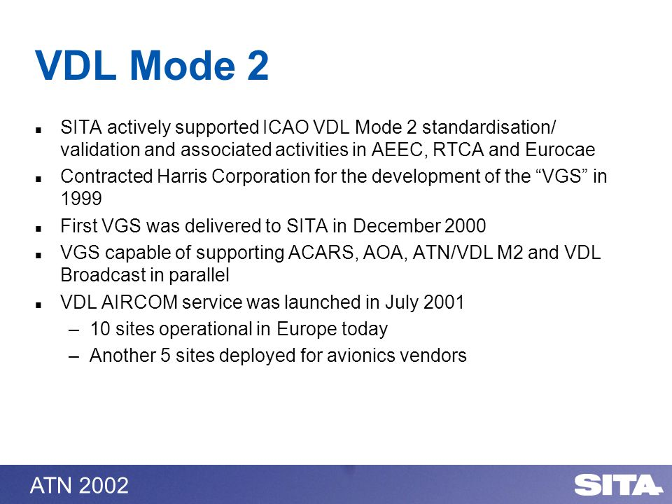 ATN 2002 VDL Mode 2 SITA actively supported ICAO VDL Mode 2 standardisation/ validation and associated activities in AEEC, RTCA and Eurocae Contracted