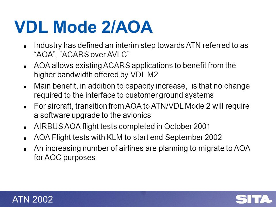 ATN 2002 VDL Mode 2/AOA Industry has defined an interim step towards ATN referred to as AOA, ACARS over AVLC AOA allows existing ACARS applications to benefit from the higher bandwidth offered by VDL M2 Main benefit, in addition to capacity increase, is that no change required to the interface to customer ground systems For aircraft, transition from AOA to ATN/VDL Mode 2 will require a software upgrade to the avionics AIRBUS AOA flight tests completed in October 2001 AOA Flight tests with KLM to start end September 2002 An increasing number of airlines are planning to migrate to AOA for AOC purposes