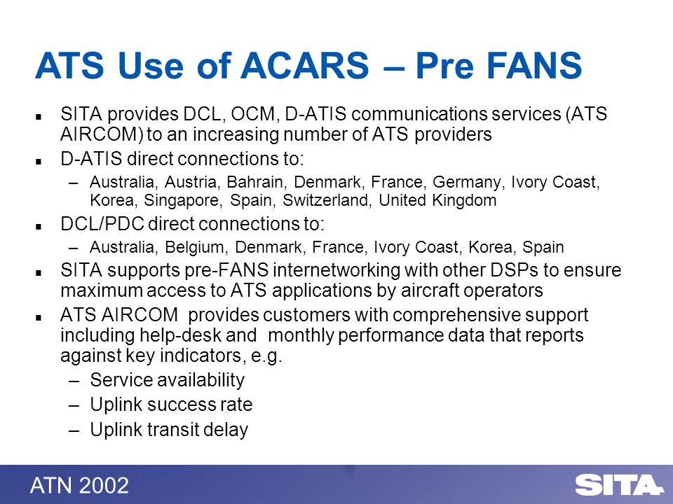 ATN 2002 SITA provides DCL, OCM, D-ATIS communications services (ATS AIRCOM) to an increasing number of ATS providers D-ATIS direct connections to: –Australia, Austria, Bahrain, Denmark, France, Germany, Ivory Coast, Korea, Singapore, Spain, Switzerland, United Kingdom DCL/PDC direct connections to: –Australia, Belgium, Denmark, France, Ivory Coast, Korea, Spain SITA supports pre-FANS internetworking with other DSPs to ensure maximum access to ATS applications by aircraft operators ATS AIRCOM provides customers with comprehensive support including help-desk and monthly performance data that reports against key indicators, e.g.