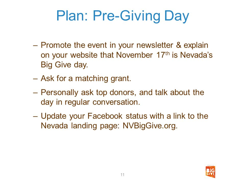 Plan: Pre-Giving Day –Promote the event in your newsletter & explain on your website that November 17 th is Nevadas Big Give day. –Ask for a matching