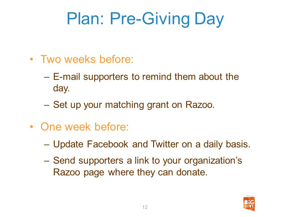 Plan: Pre-Giving Day Two weeks before: –E-mail supporters to remind them about the day. –Set up your matching grant on Razoo. One week before: –Update