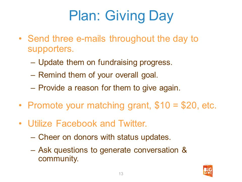 Plan: Giving Day Send three e-mails throughout the day to supporters. –Update them on fundraising progress. –Remind them of your overall goal. –Provid
