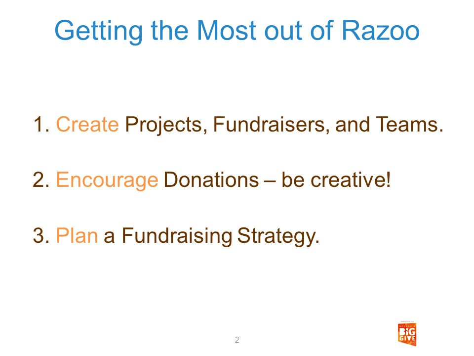 Getting the Most out of Razoo 1. Create Projects, Fundraisers, and Teams. 2. Encourage Donations – be creative! 3. Plan a Fundraising Strategy. 2