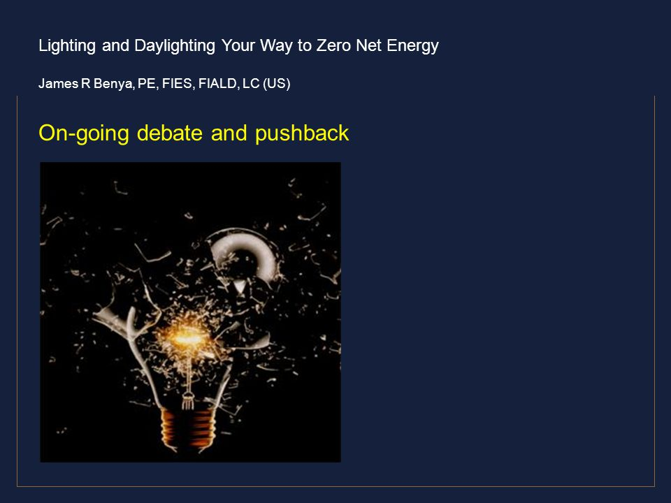 Lighting and Daylighting Your Way to Zero Net Energy James R Benya, PE, FIES, FIALD, LC (US) On-going debate and pushback