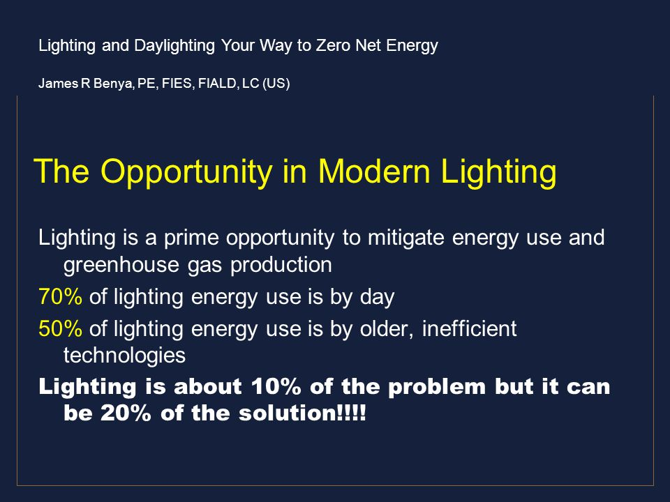 Lighting and Daylighting Your Way to Zero Net Energy James R Benya, PE, FIES, FIALD, LC (US) The Opportunity in Modern Lighting Lighting is a prime op