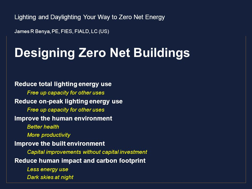 Lighting and Daylighting Your Way to Zero Net Energy James R Benya, PE, FIES, FIALD, LC (US) Designing Zero Net Buildings Reduce total lighting energy