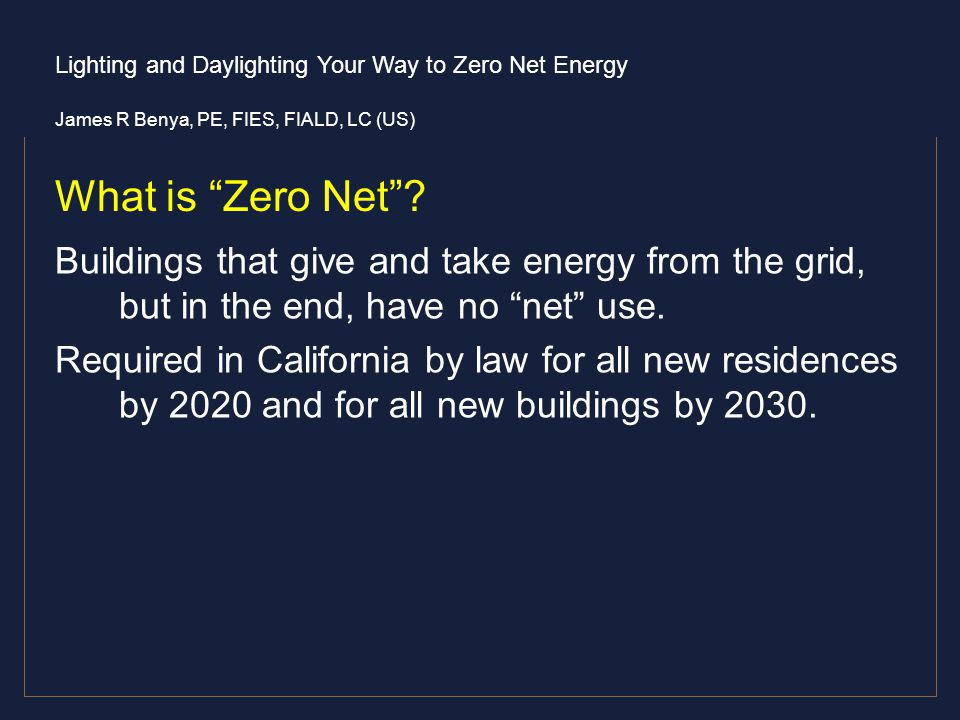 Lighting and Daylighting Your Way to Zero Net Energy James R Benya, PE, FIES, FIALD, LC (US) What is Zero Net? Buildings that give and take energy fro