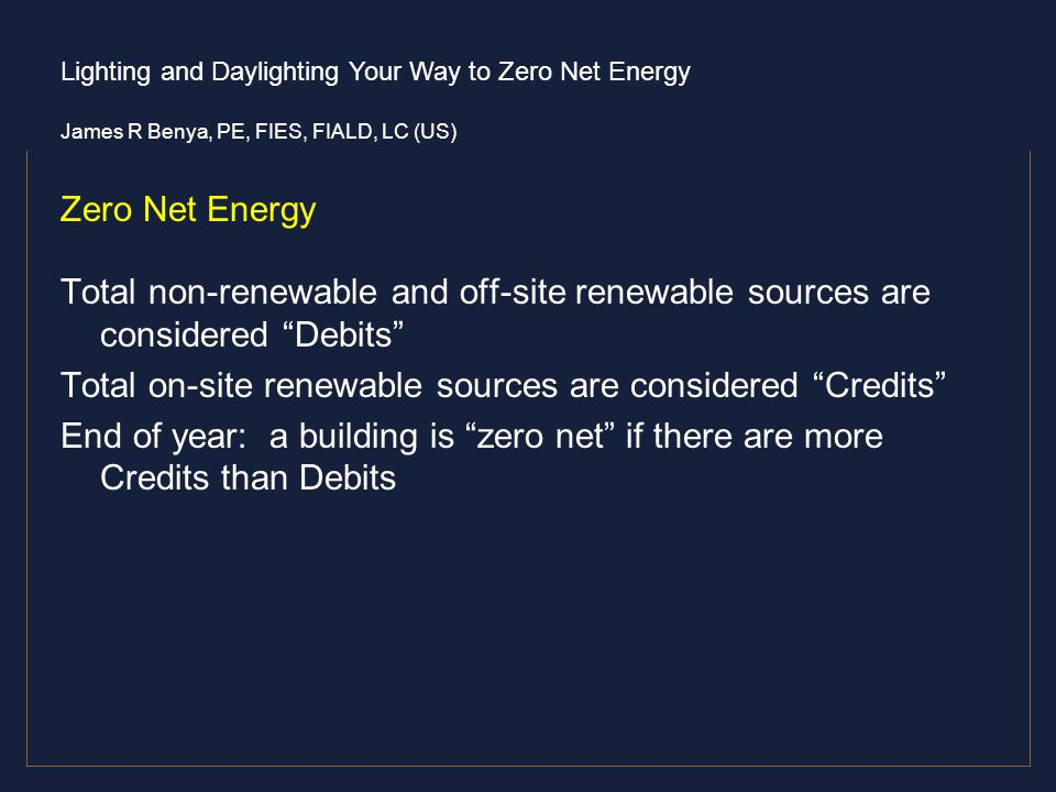 Lighting and Daylighting Your Way to Zero Net Energy James R Benya, PE, FIES, FIALD, LC (US) Zero Net Energy Total non-renewable and off-site renewabl