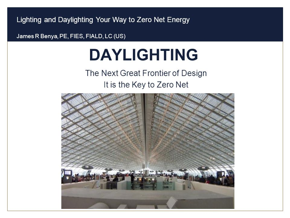 Lighting and Daylighting Your Way to Zero Net Energy James R Benya, PE, FIES, FIALD, LC (US) DAYLIGHTING The Next Great Frontier of Design It is the K