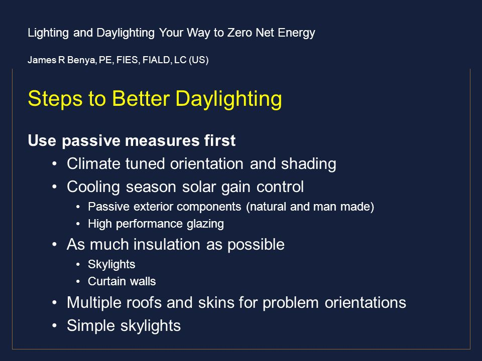 Lighting and Daylighting Your Way to Zero Net Energy James R Benya, PE, FIES, FIALD, LC (US) Steps to Better Daylighting Use passive measures first Cl
