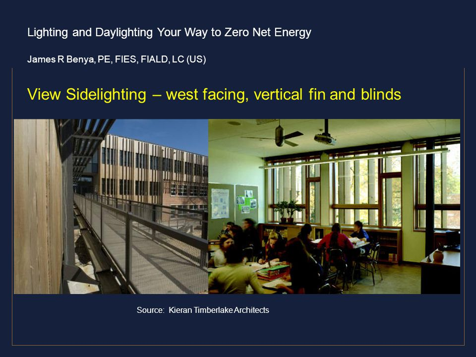 Lighting and Daylighting Your Way to Zero Net Energy James R Benya, PE, FIES, FIALD, LC (US) View Sidelighting – west facing, vertical fin and blinds