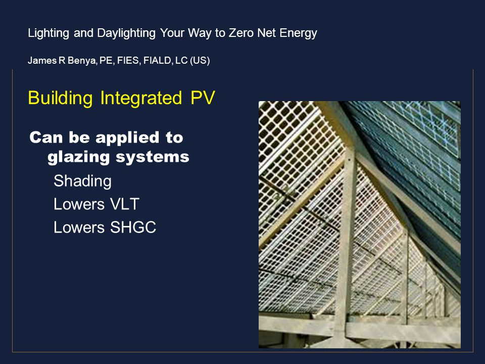 Lighting and Daylighting Your Way to Zero Net Energy James R Benya, PE, FIES, FIALD, LC (US) Building Integrated PV Can be applied to glazing systems