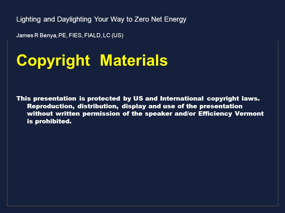Lighting and Daylighting Your Way to Zero Net Energy James R Benya, PE, FIES, FIALD, LC (US) Copyright Materials This presentation is protected by US