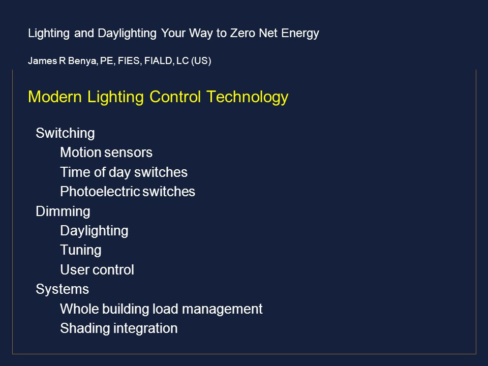 Lighting and Daylighting Your Way to Zero Net Energy James R Benya, PE, FIES, FIALD, LC (US) Modern Lighting Control Technology Switching Motion senso