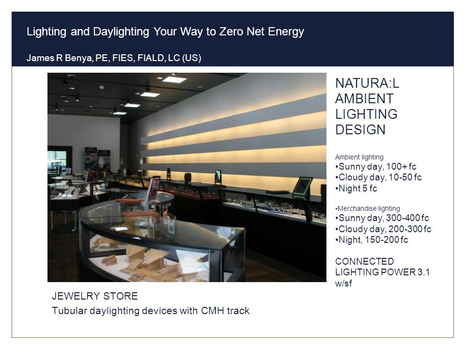 Lighting and Daylighting Your Way to Zero Net Energy James R Benya, PE, FIES, FIALD, LC (US) Natural Ambient Sales Lighting JEWELRY STORE Tubular dayl