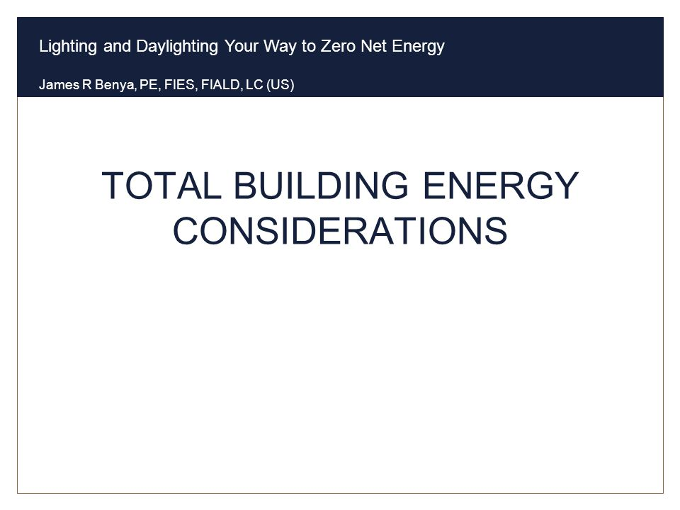 Lighting and Daylighting Your Way to Zero Net Energy James R Benya, PE, FIES, FIALD, LC (US) TOTAL BUILDING ENERGY CONSIDERATIONS