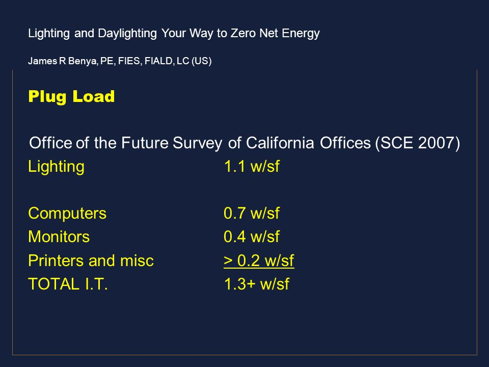 Lighting and Daylighting Your Way to Zero Net Energy James R Benya, PE, FIES, FIALD, LC (US) Plug Load Office of the Future Survey of California Offic