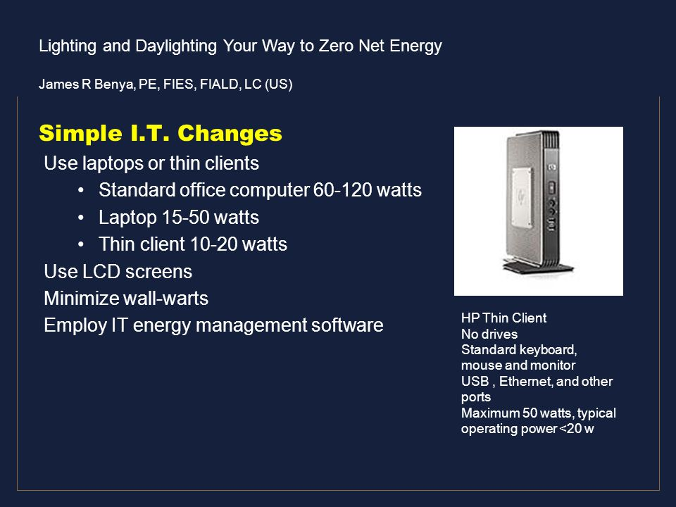 Lighting and Daylighting Your Way to Zero Net Energy James R Benya, PE, FIES, FIALD, LC (US) Simple I.T. Changes Use laptops or thin clients Standard