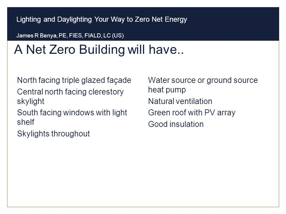 Lighting and Daylighting Your Way to Zero Net Energy James R Benya, PE, FIES, FIALD, LC (US) A Net Zero Building will have.. Envelope North facing tri