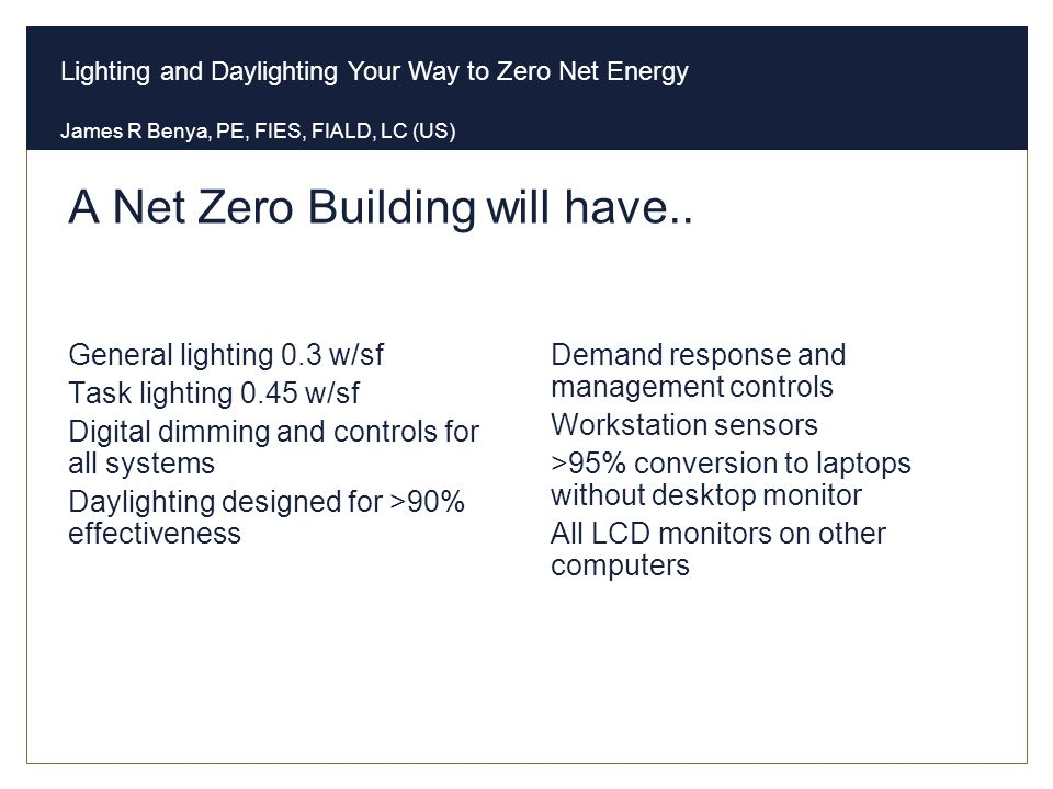 Lighting and Daylighting Your Way to Zero Net Energy James R Benya, PE, FIES, FIALD, LC (US) A Net Zero Building will have.. Lighting General lighting