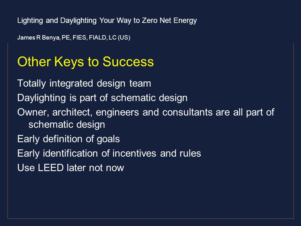 Lighting and Daylighting Your Way to Zero Net Energy James R Benya, PE, FIES, FIALD, LC (US) Other Keys to Success Totally integrated design team Dayl