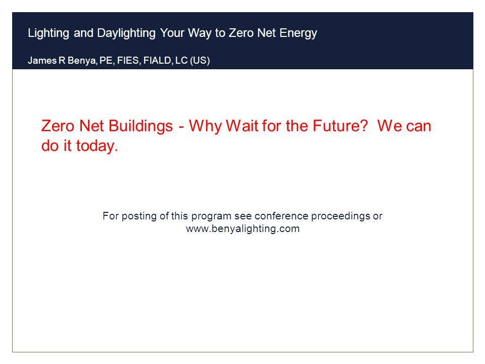 Lighting and Daylighting Your Way to Zero Net Energy James R Benya, PE, FIES, FIALD, LC (US) Zero Net Buildings - Why Wait for the Future? We can do i