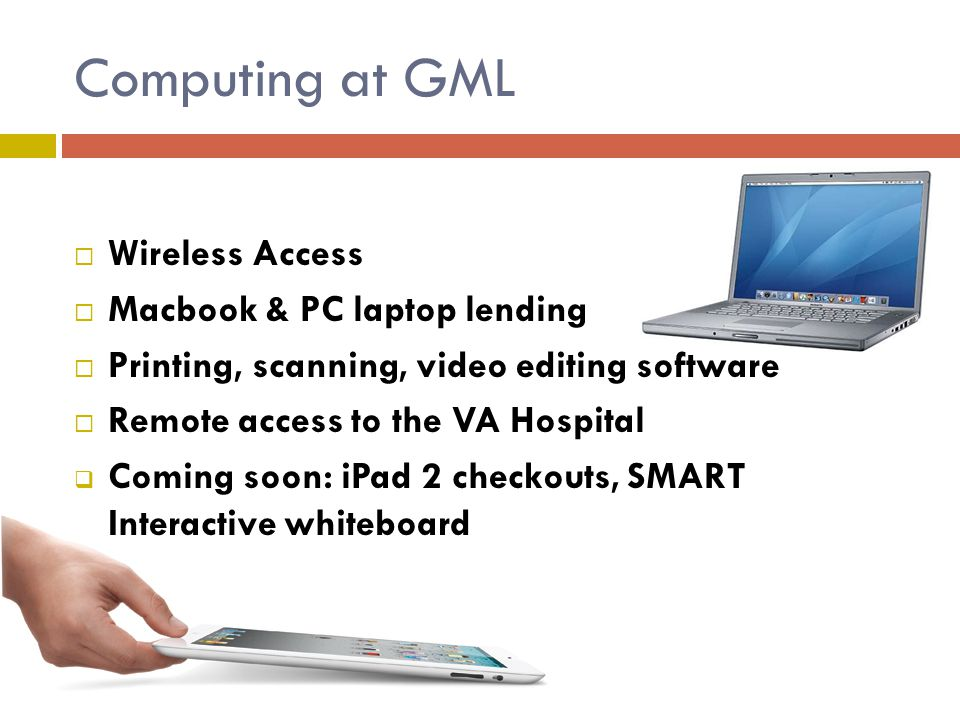 Computing at GML Wireless Access Macbook & PC laptop lending Printing, scanning, video editing software Remote access to the VA Hospital Coming soon:
