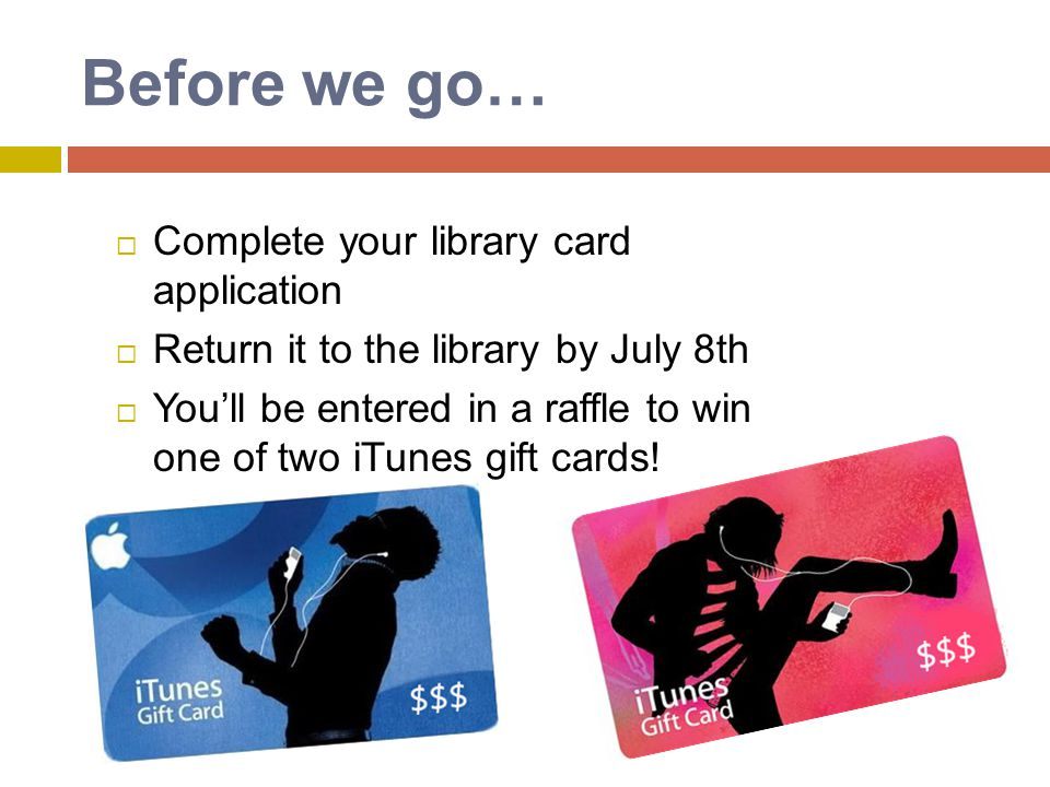 Before we go… Complete your library card application Return it to the library by July 8th Youll be entered in a raffle to win one of two iTunes gift c