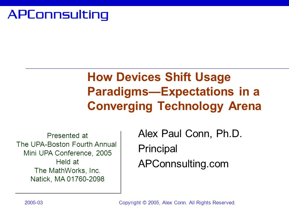 2005-03Copyright © 2005, Alex Conn. All Rights Reserved. How Devices Shift Usage ParadigmsExpectations in a Converging Technology Arena Alex Paul Conn