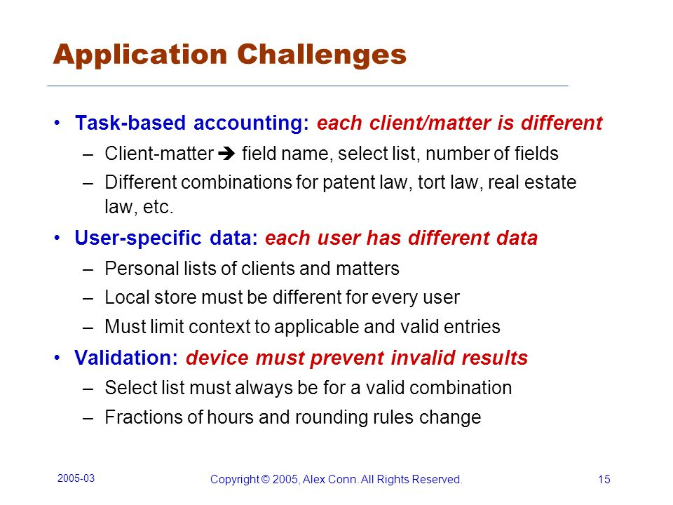 2005-03 Copyright © 2005, Alex Conn. All Rights Reserved.15 Application Challenges Task-based accounting: each client/matter is different –Client-matt
