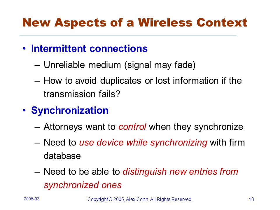 2005-03 Copyright © 2005, Alex Conn. All Rights Reserved.18 New Aspects of a Wireless Context Intermittent connections –Unreliable medium (signal may
