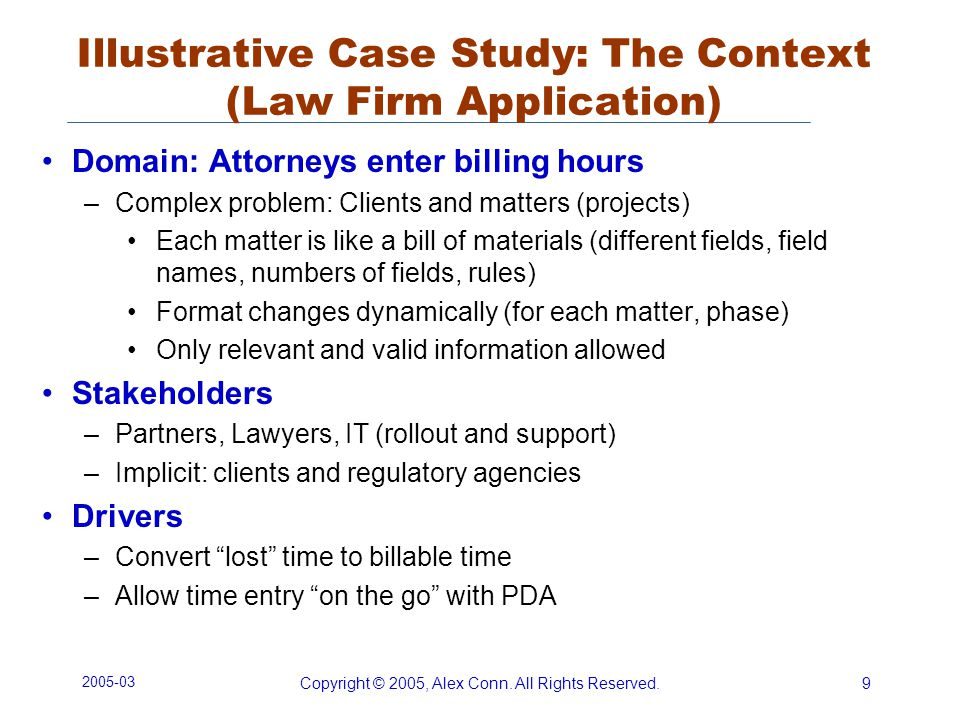 2005-03 Copyright © 2005, Alex Conn. All Rights Reserved.9 Illustrative Case Study: The Context (Law Firm Application) Domain: Attorneys enter billing