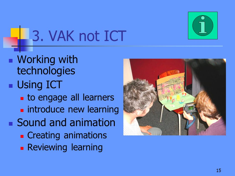15 3. VAK not ICT Working with technologies Using ICT to engage all learners introduce new learning Sound and animation Creating animations Reviewing